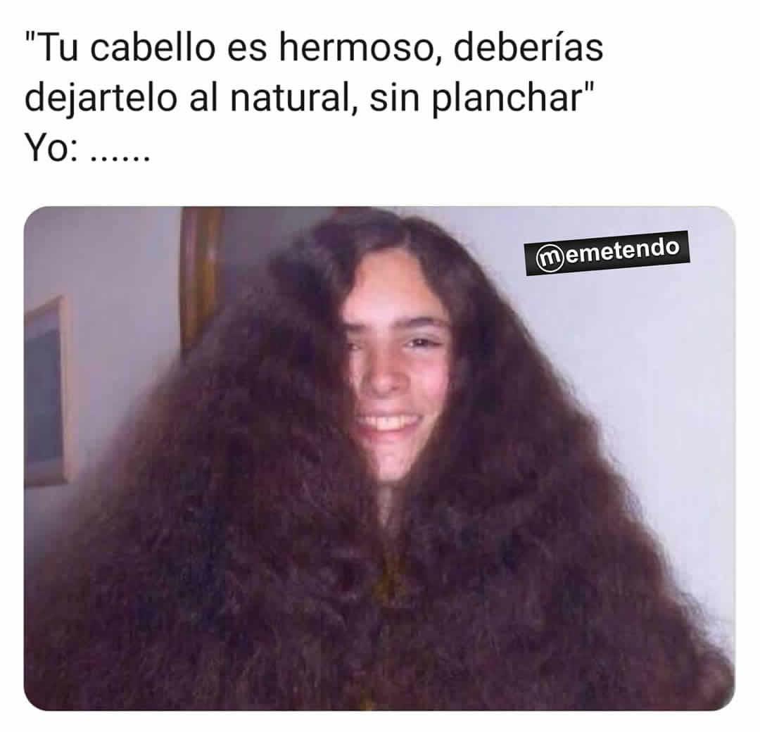 Tu cabello es hermoso, deberías dejártelo al natural, sin planchar.  Yo: