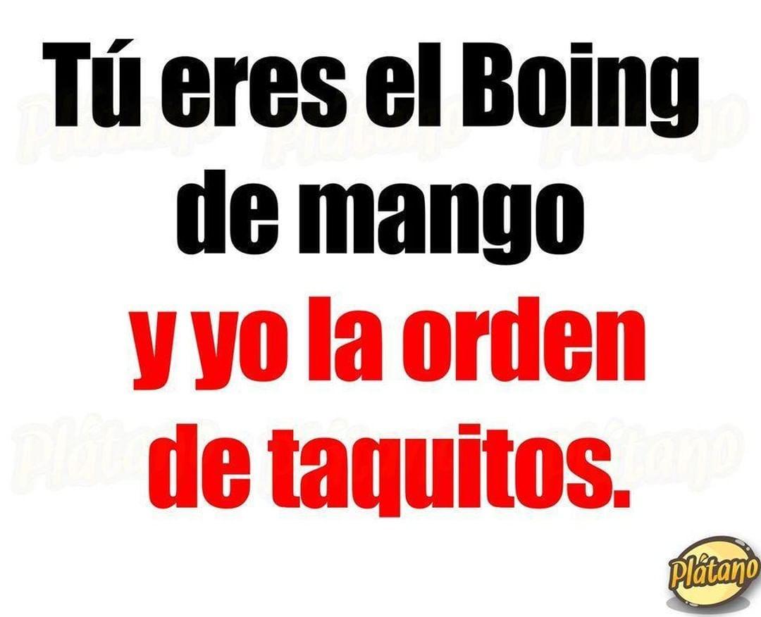 Tú eres el Boing de mango y yo la orden de taquitos.