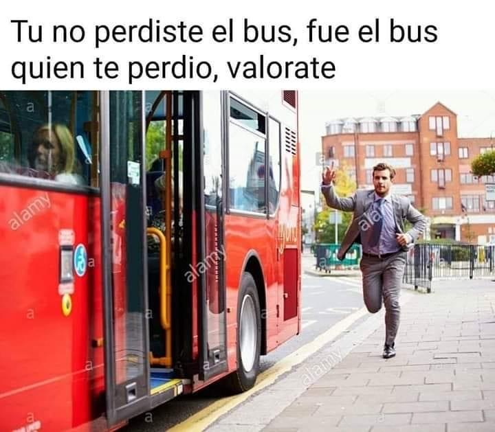 Tú no perdiste el bus, fue el bus quien te perdio, valórate.