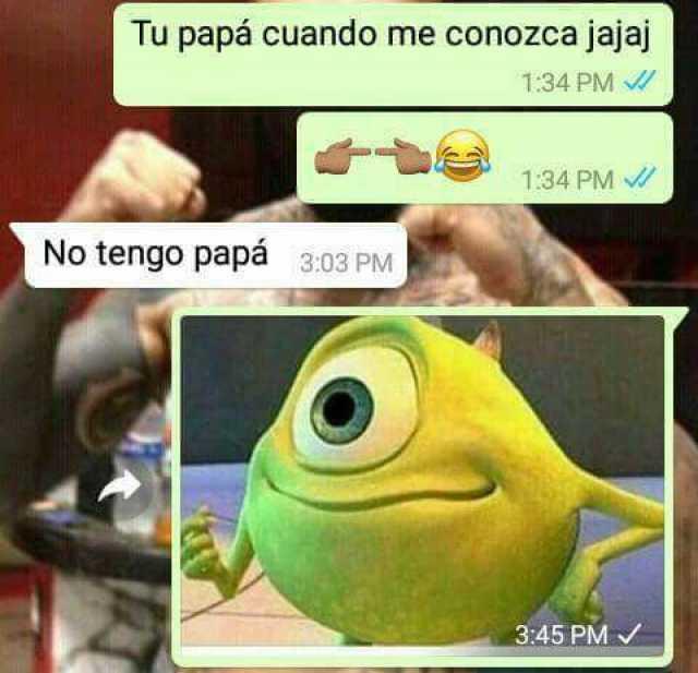 Tu papá cuando me conozca jajaj.  No tengo papá.