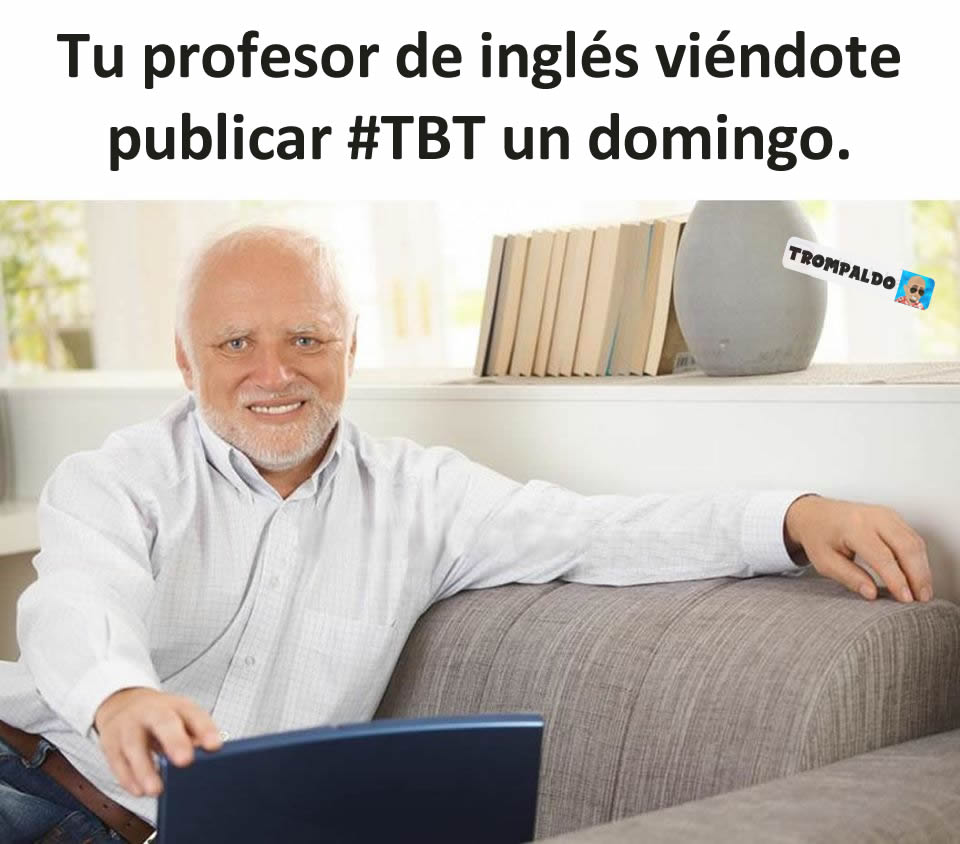 Tu profesor de inglés viéndote publicar #TBT un domingo.