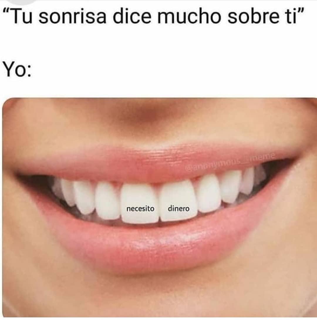 """""""Tu sonrisa dice mucho sobre ti"""".  Yo: necesito dinero."""
