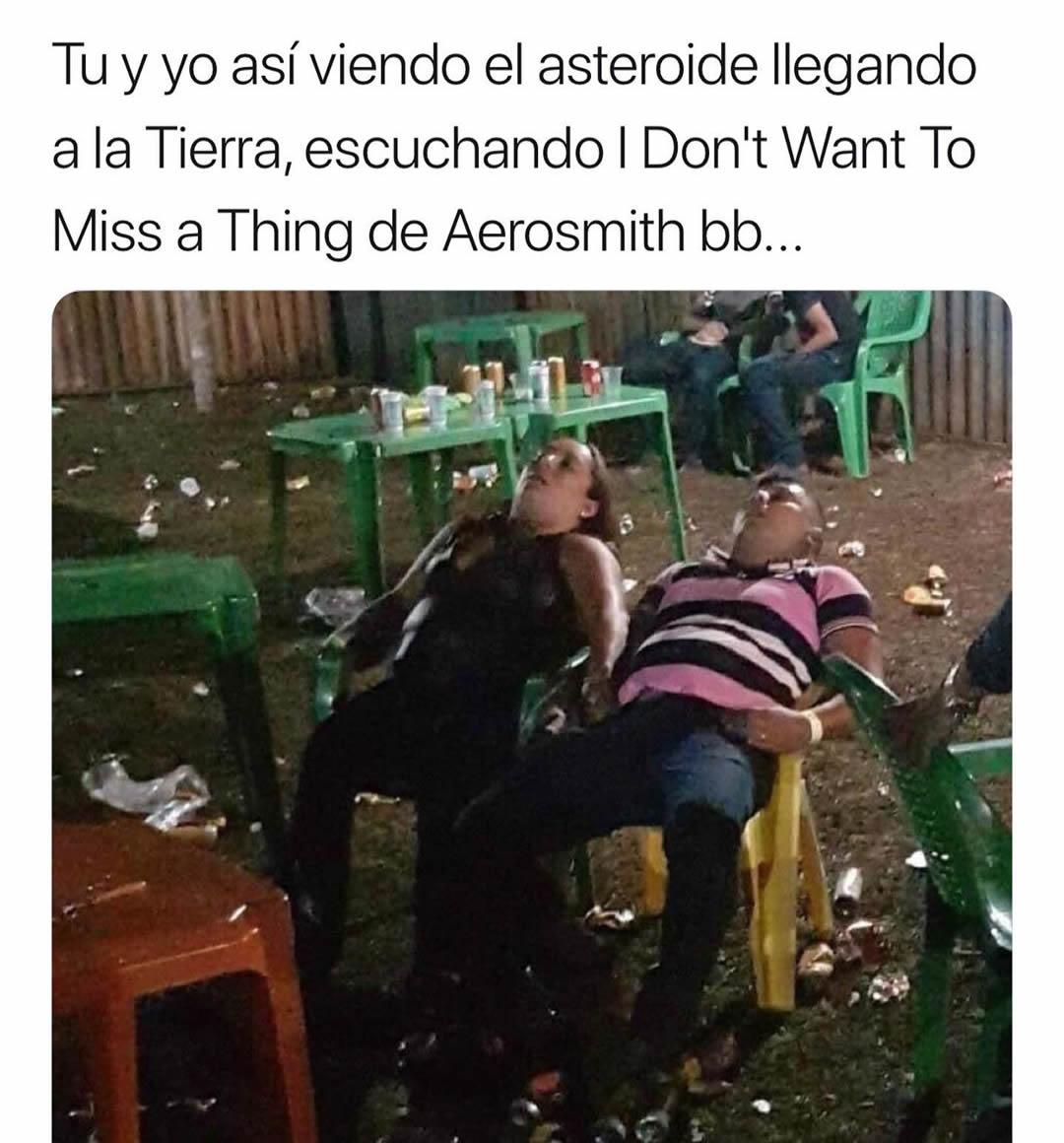 Tú y yo así viendo el asteroide llegando a la Tierra, escuchando I Don't Want To Miss a Thing de Aerosmith bb...