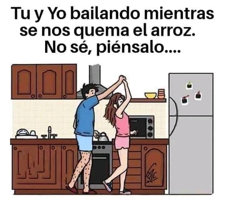 Tu y yo bailando mientras se nos quema el arroz.  No sé, piénsalo...