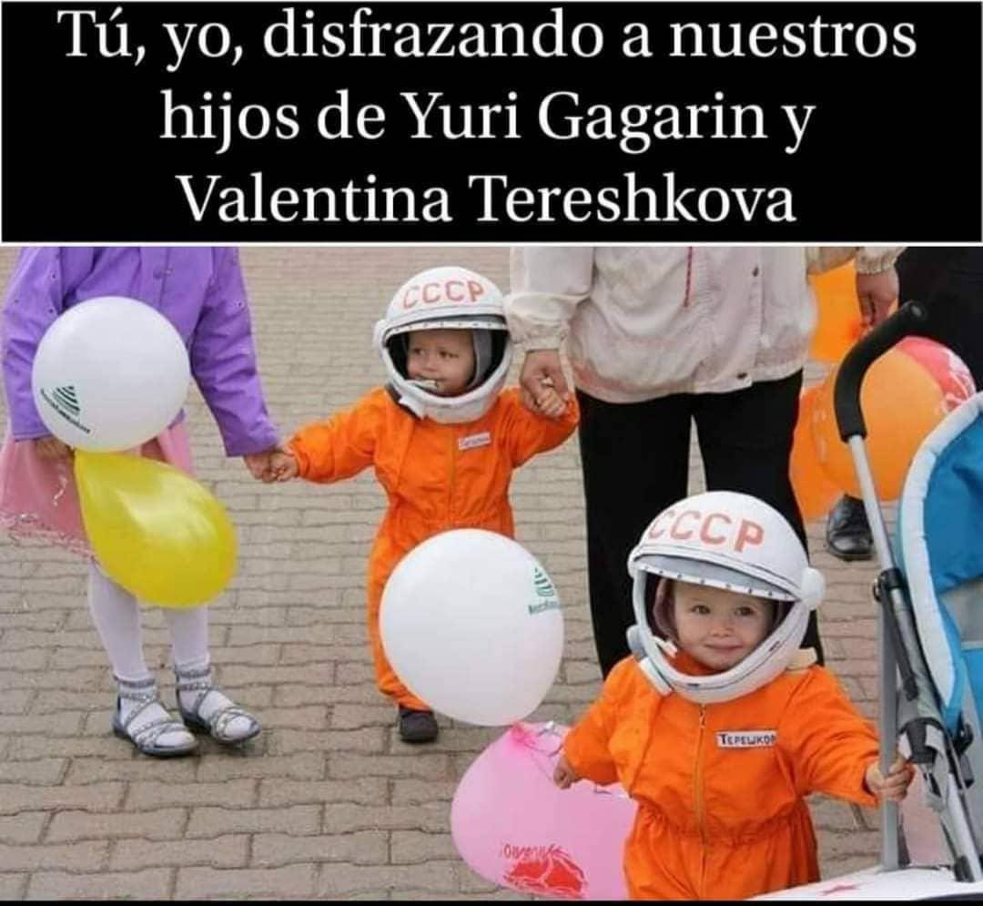 Tú, yo, disfrazando a nuestros hijos de Yuri Gagarin y Valentina Tereshkova.