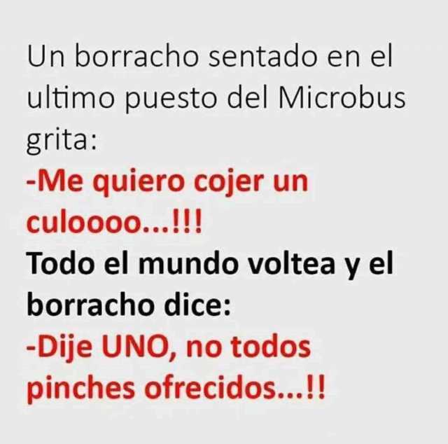 Un borracho sentado en el ultimo puesto del Microbus grita:  Me quiero cojer un culoooo...!!!  Todo el mundo voltea y el borracho dice:  Dije UNO, no todos pinches ofrecidos...!!