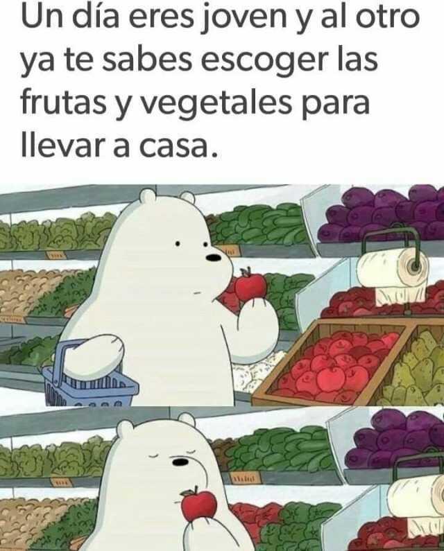 Un día eres joven y al otro ya te sabes escoger las frutas y vegetales para llevar a casa.