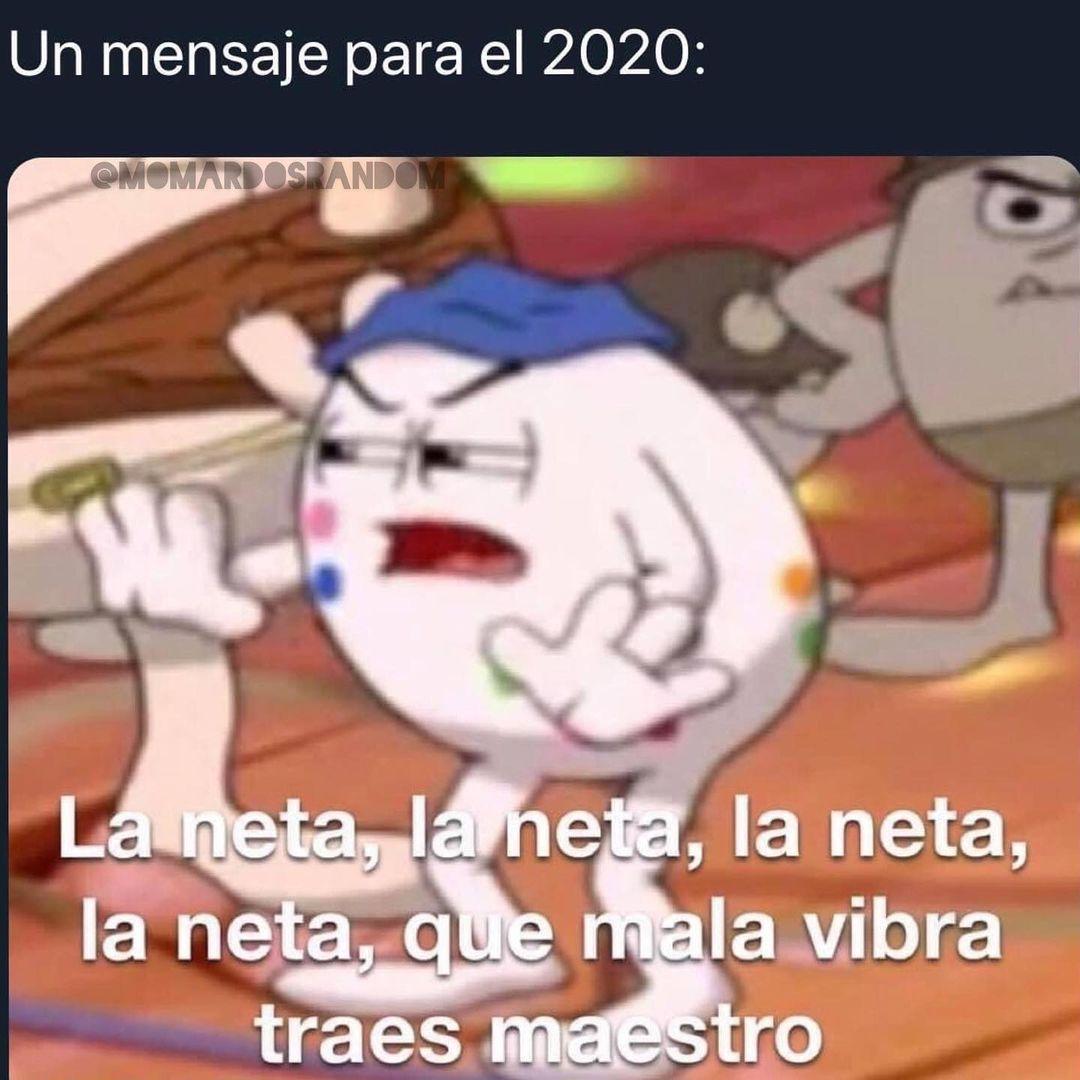Un mensaje para el 2020: La neta, la neta, la neta, la neta, que mala vibra traes maestro.