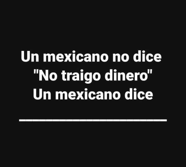 """Un mexicano no dice """"No traigo dinero"""".  Un mexicano dice:"""