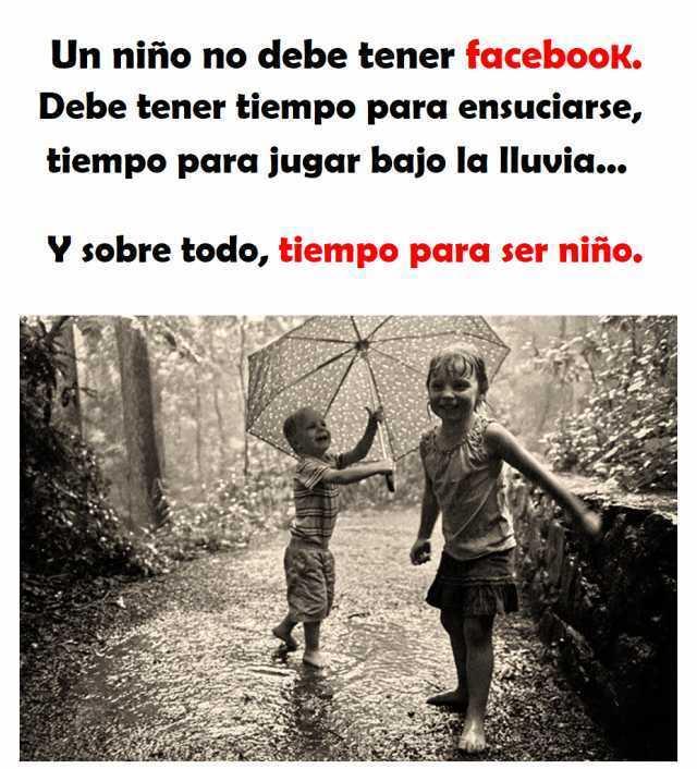Un niño no debe tener facebook. Debe tener tiempo para ensuciarse, tiempo para jugar bajo la lluvia... Y sobre todo, tiempo para ser niño.