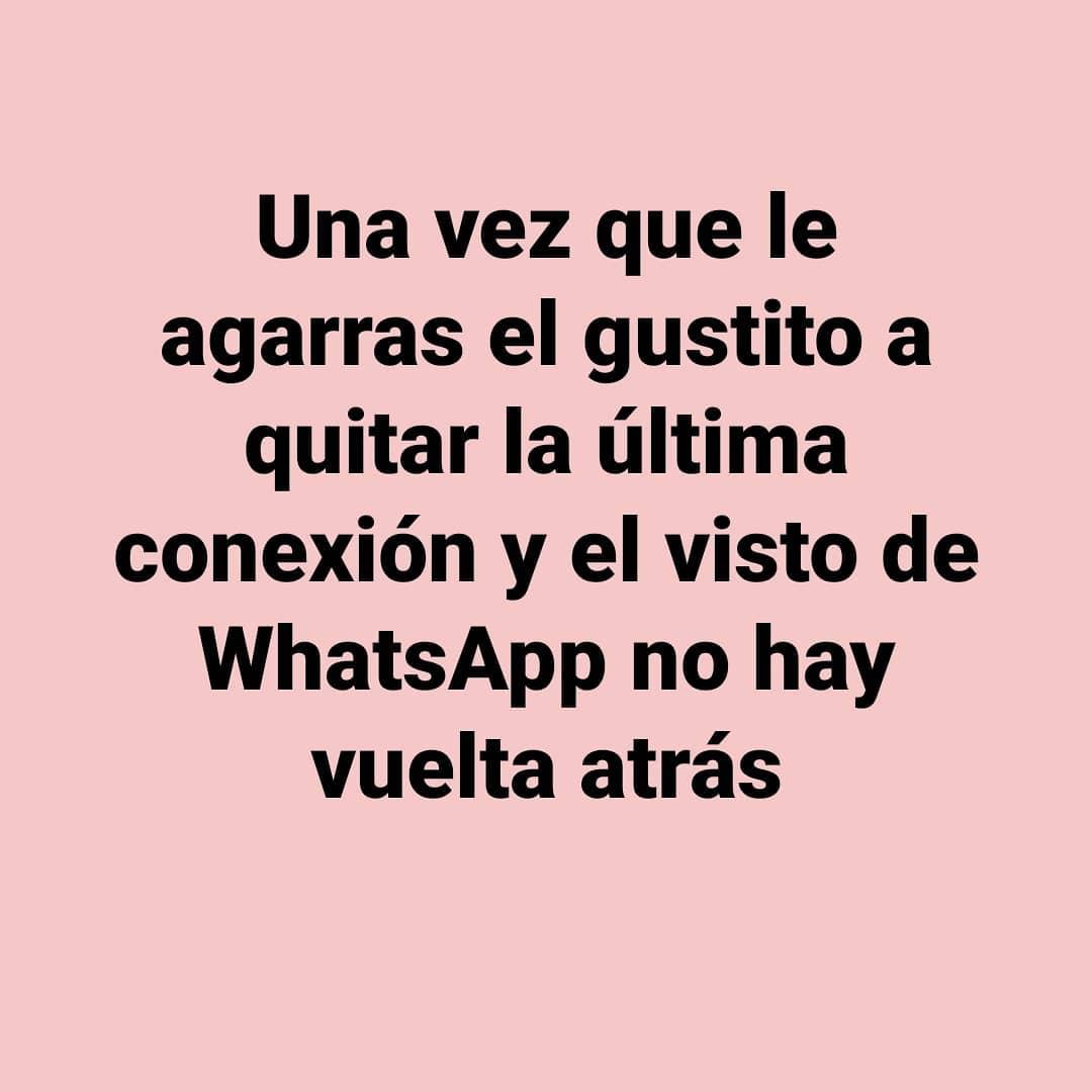 Una vez que le agarras el gustito a quitar la última conexión y el visto de WhatsApp no hay vuelta atrás.