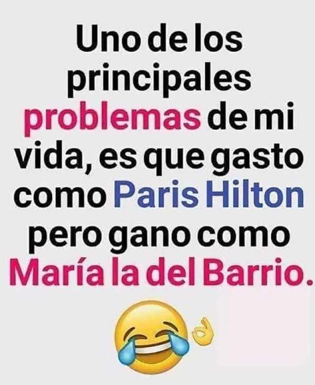 Uno delos principales problemas de mi vida, es que gasto Paris Hilton como pero gano como María la del Barrio.
