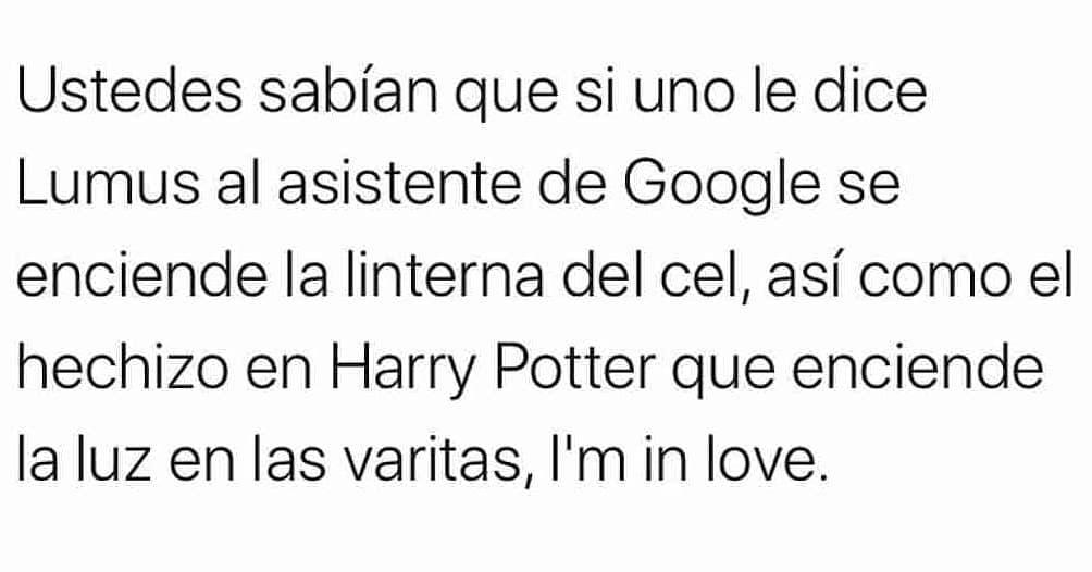 Ustedes sabían que si uno le dice Lumus al asistente de Google se enciende la linterna del cell así como el hechizo en Harry Potter que enciende la luz en las varitas, I'm in love.