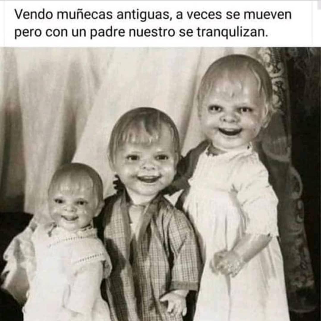 Vendo muñecas antiguas, a veces se mueven pero con un padre nuestro se tranquilizan.