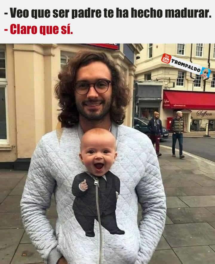 - Veo que ser padre te ha hecho madurar.  - Claro que sí.