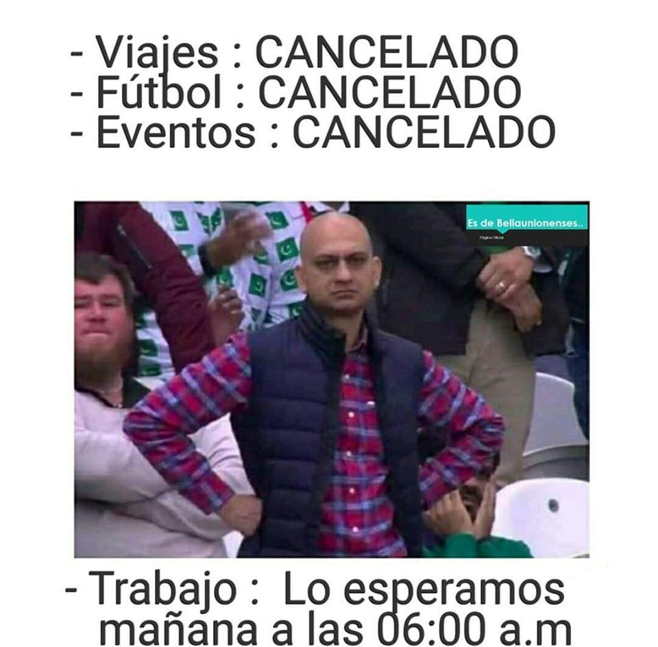 - Viajes : CANCELADO  - Fútbol : CANCELADO  - Eventos : CANCELADO  - Trabajo : Lo esperamos mañana a las 06:00 a.m