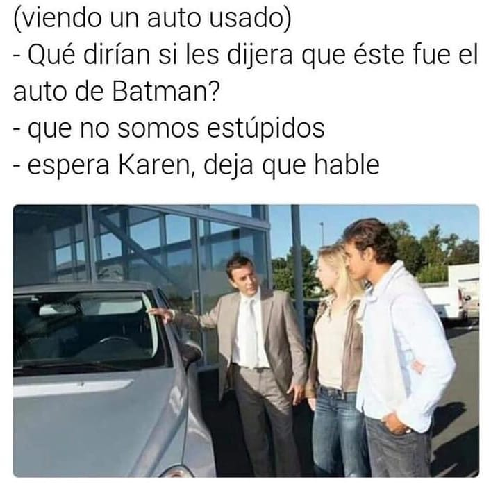 (Viendo un auto usado)  Qué dirían si les dijera que éste fue el auto de Batman?  Que no somos estúpidos.  Espera Karen, deja que hable.