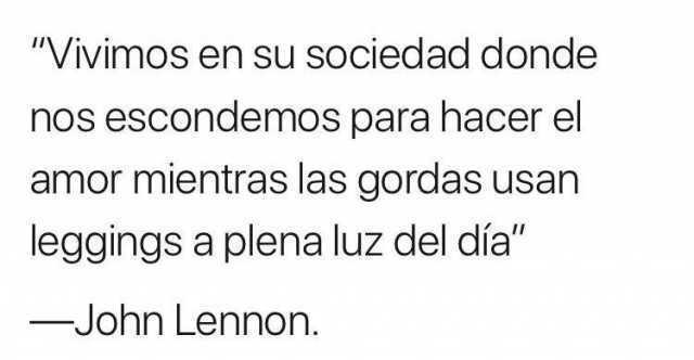 """""""Vivimos en su sociedad donde nos escondemos para hacer el amor mientras las gordas usan leggins a plena luz del día.""""  John Lennon."""
