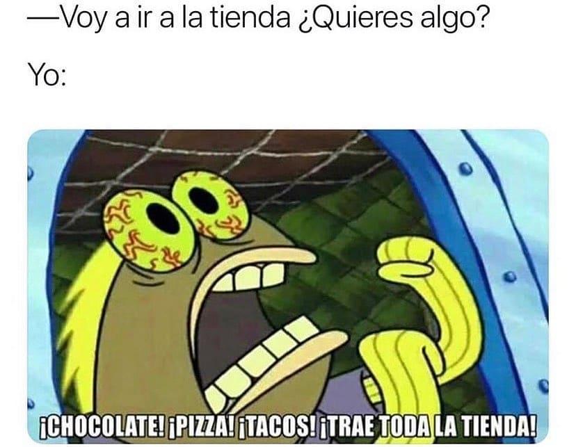 Voy a ir a la tienda ¿Quieres algo?  Yo: ¡Chocolate! ¡Pizza! ¡Tacos! ¡Trae toda la tienda!