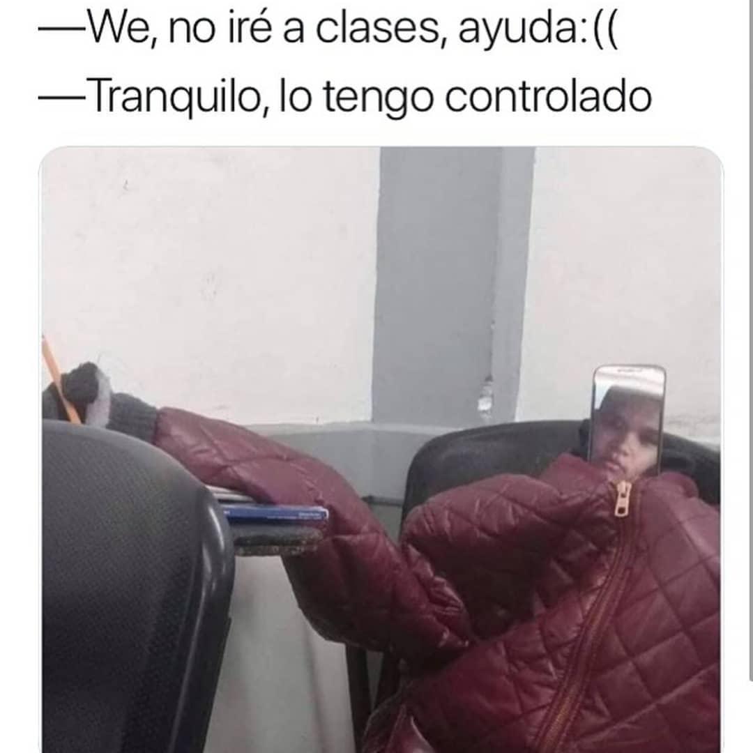 We, no iré a clases, ayuda.  Tranquilo, lo tengo controlado.