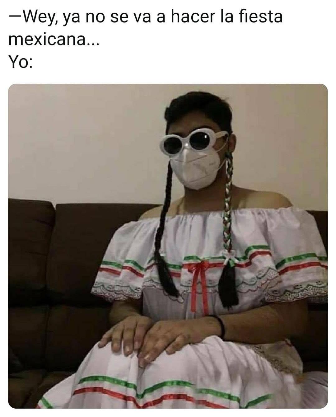 Wey, ya no se va a hacer la fiesta mexicana...  Yo: