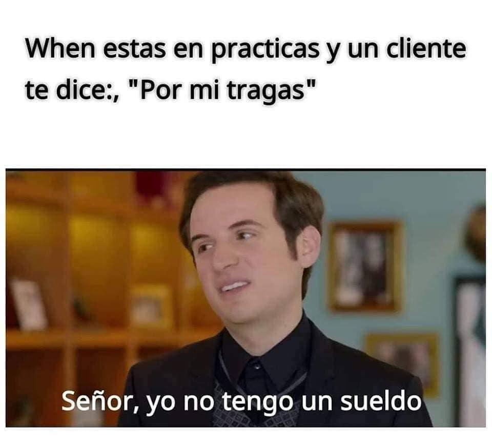 """When estas en practicas y un cliente te dice:, """"Por mi tragas"""".  Señor, yo no tengo un sueldo."""