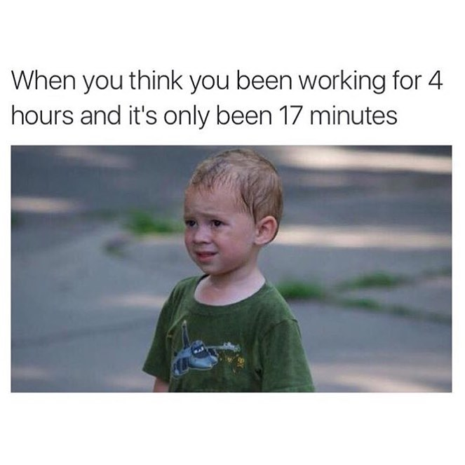 When you think you been working for 4 hours and it's only been 17 minutes.