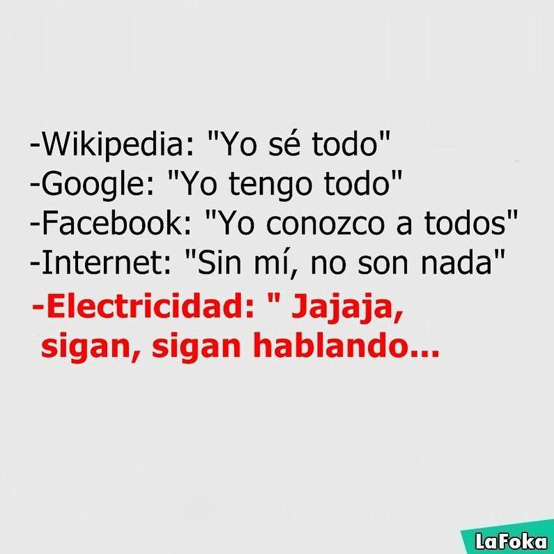 """Wikipedia: """"Yo sé todo"""".  Google: """"Yo tengo todo"""".  Facebook: """"Yo conozco a todos""""  Internet: """"Sin mí, no son nada"""".  Electricidad: """"Jajaja, sigan, sigan hablando..."""""""