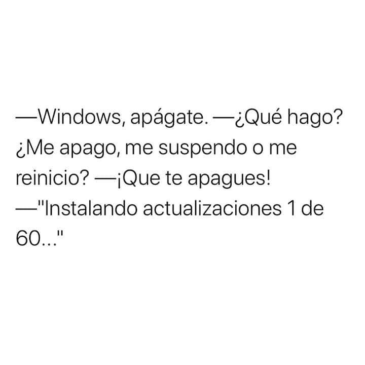 """Windows, apágate.  ¿Qué hago? ¿Me apago, me suspendo o me reinicio?  ¡Que te apagues!  """"Instalando actualizaciones 1 de 60..."""""""