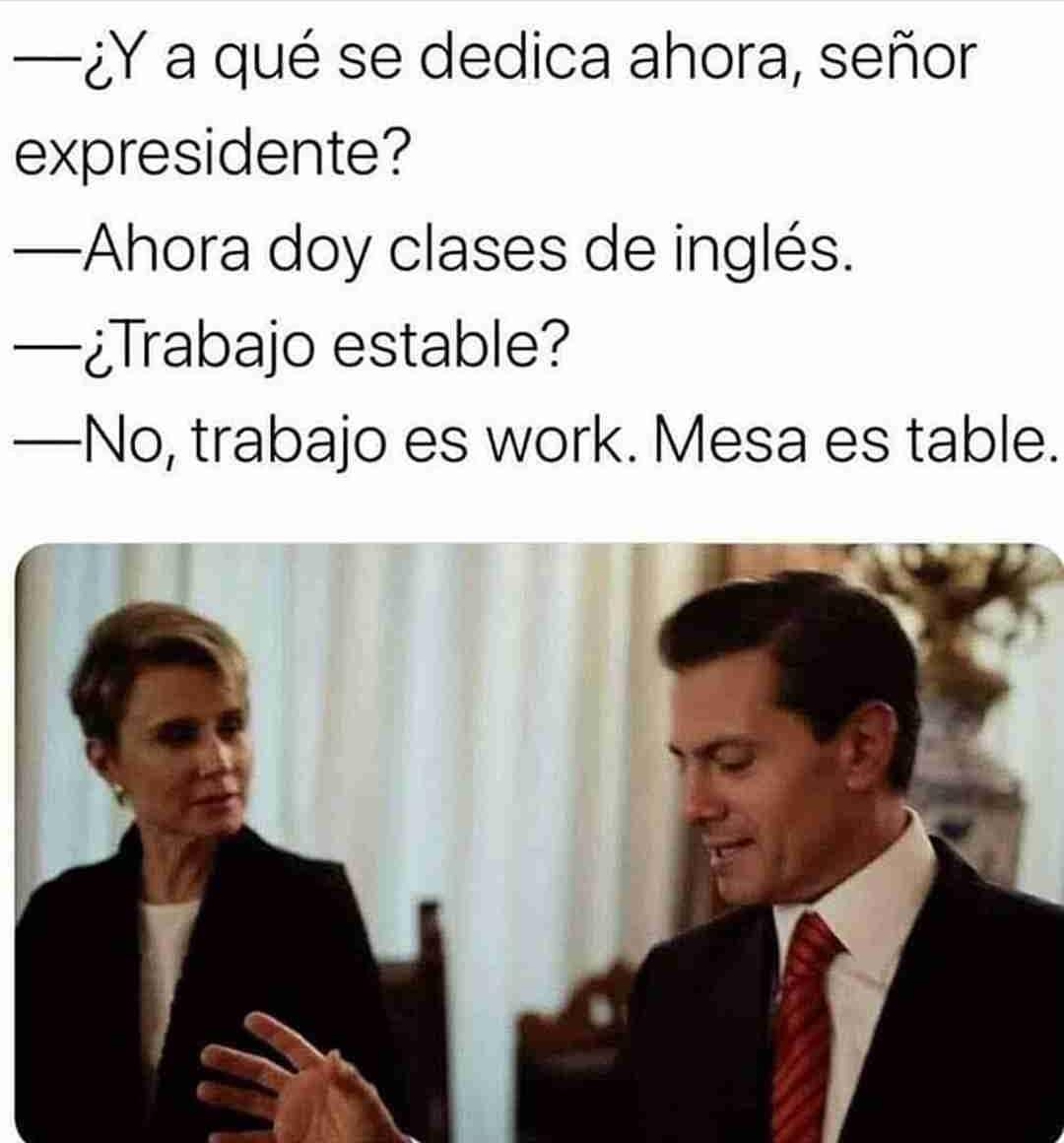 ¿Y a qué se dedica ahora, señor expresidente?  Ahora doy clases de inglés.  ¿Trabajo estable?  No, trabajo es work. Mesa es table.