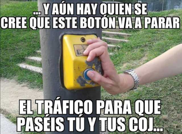 Y aún hay quien se cree que este botón va a parar el tráfico para que paséis tú y tus coj...