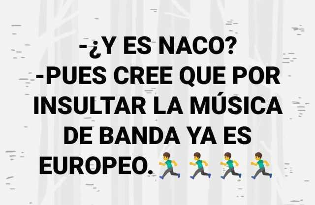 ¿Y es naco?  Pues cree que por insultar la música de banda ya es europeo.