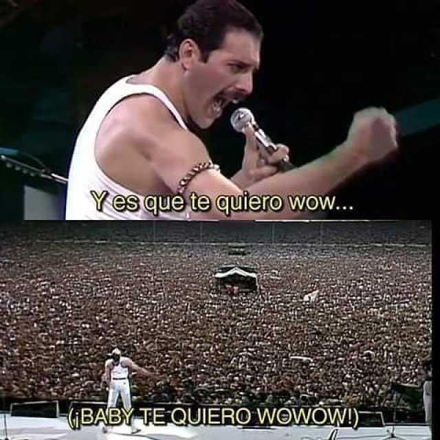 Y es que te quiero wow...  ¡Baby te quiero wowow!