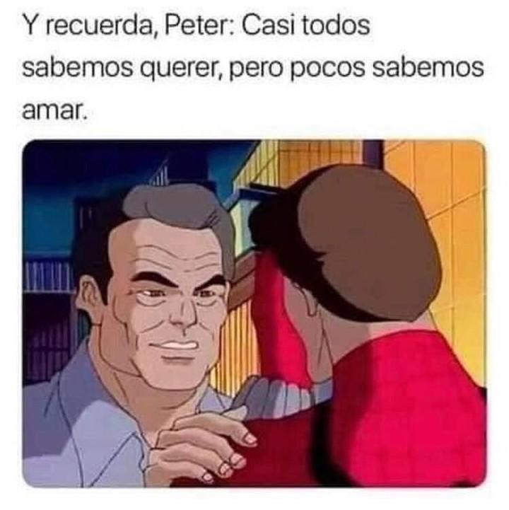 Y recuerda, Peter: Casi todos sabemos querer, pero pocos sabemos amar.
