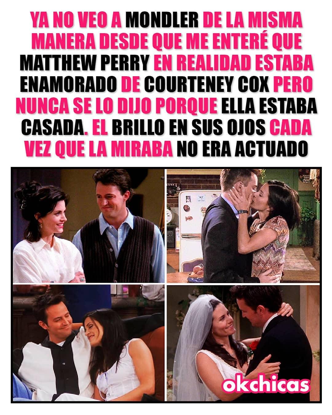 Ya no veo a Mondler de la misma manera desde que me enteré que Matthew Perry en realidad estaba enamorado de Courteney Cox pero nunca se lo dijo porque ella estaba casada, el brillo en sus ojos cada vez que la miraba no era actuado.