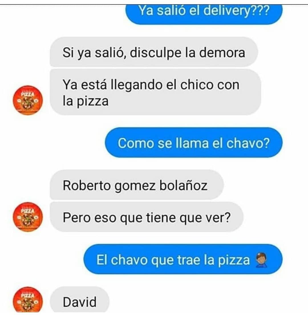 Ya salió el delivery???  Sí ya salió, disculpe la demora. Ya está llegando el chico con la pizza.  Cómo se llama el chavo?  Roberto Gomez Bolañoz. Pero eso qué tiene que ver?   El chavo que trae la pizza.  David.
