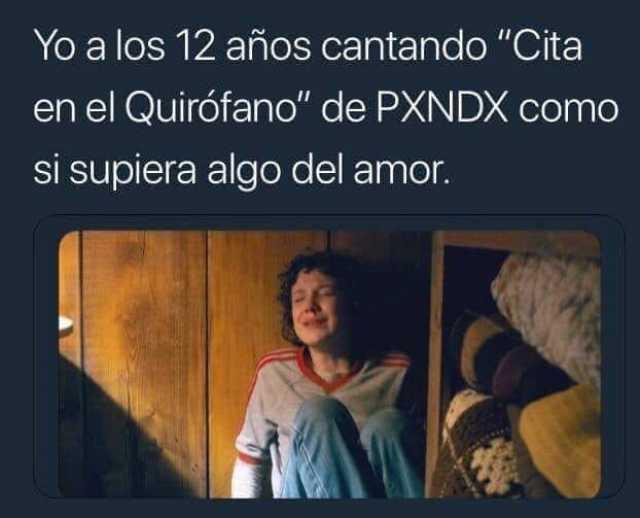"""Yo a los 12 años cantando """"Cita en el Quirófano"""" de PXNDX como si supiera algo del amor."""