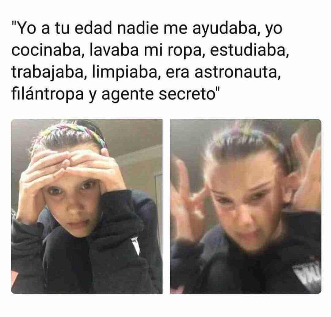 Yo a tu edad nadie me ayudaba, yo cocinaba, lavaba mi ropa, estudiaba, trabajaba, limpiaba, era astronauta, filántropa y agente secreto.