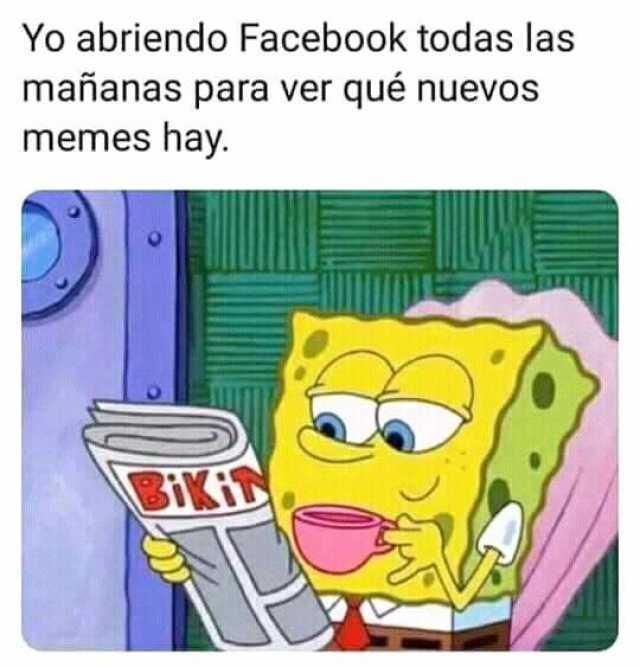 Yo abriendo Facebook todas las mañanas para ver qué nuevos memes hay.