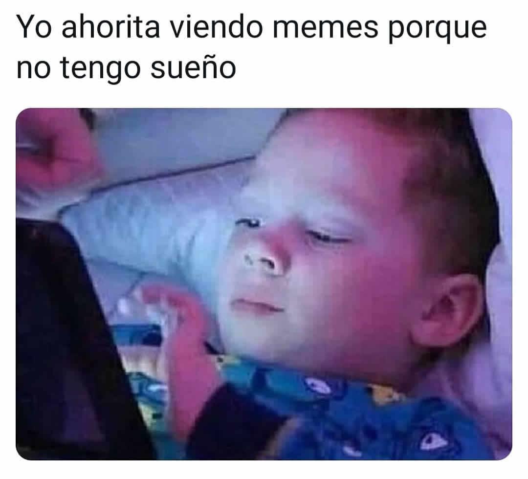 Yo ahorita viendo memes porque no tengo sueño.