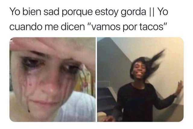 """Yo bien sad porque estoy gorda // Yo cuando me dicen """"vamos por tacos""""."""