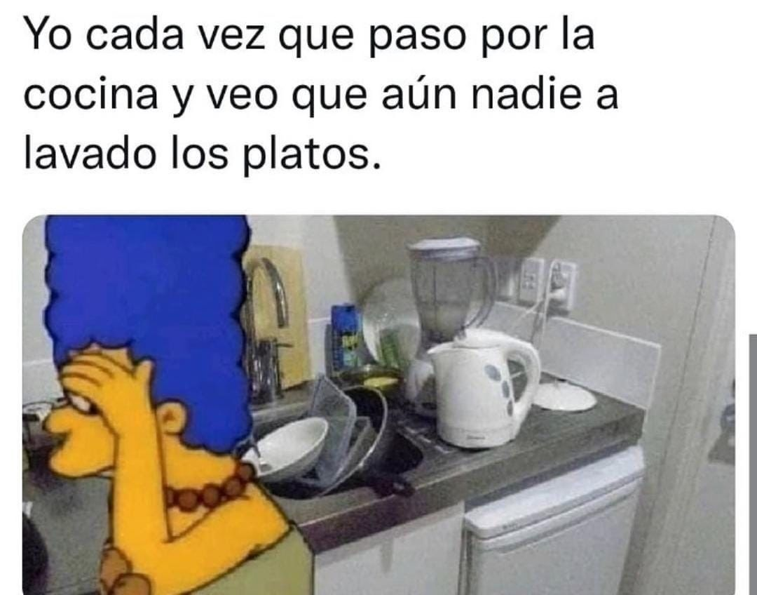 Yo cada vez que paso por la cocina y veo que aún nadie a lavado los platos.