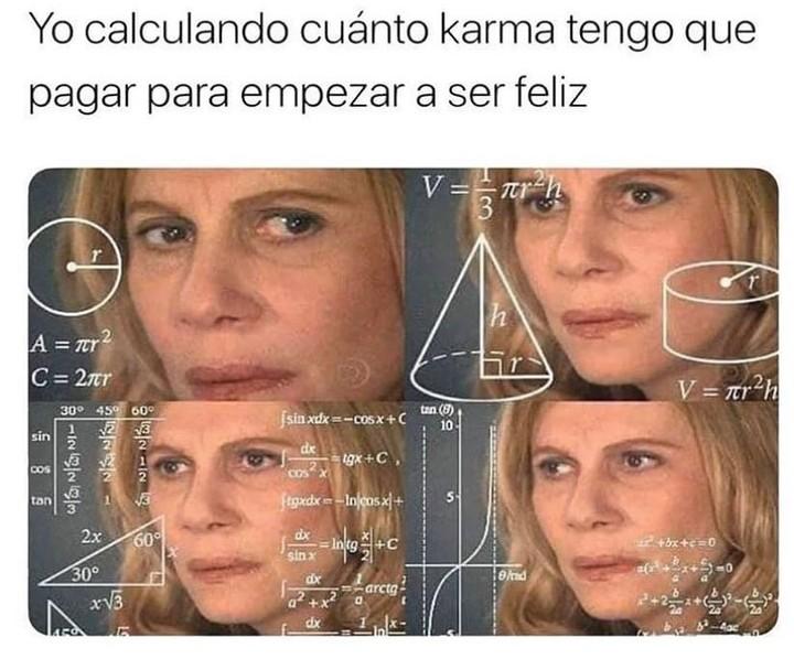 Yo calculando cuánto karma tengo que pagar para poder ser feliz.
