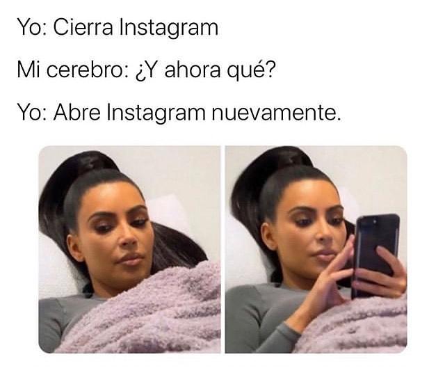 Yo: Cierra Instagram.  Mi cerebro: ¿Y ahora qué?  Yo: Abre Instagram nuevamente.
