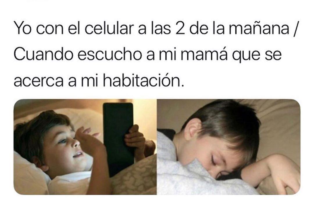 Yo con el celular a las 2 de la mañana. / Cuando escucho a mi mamá que se acerca a mi habitación.