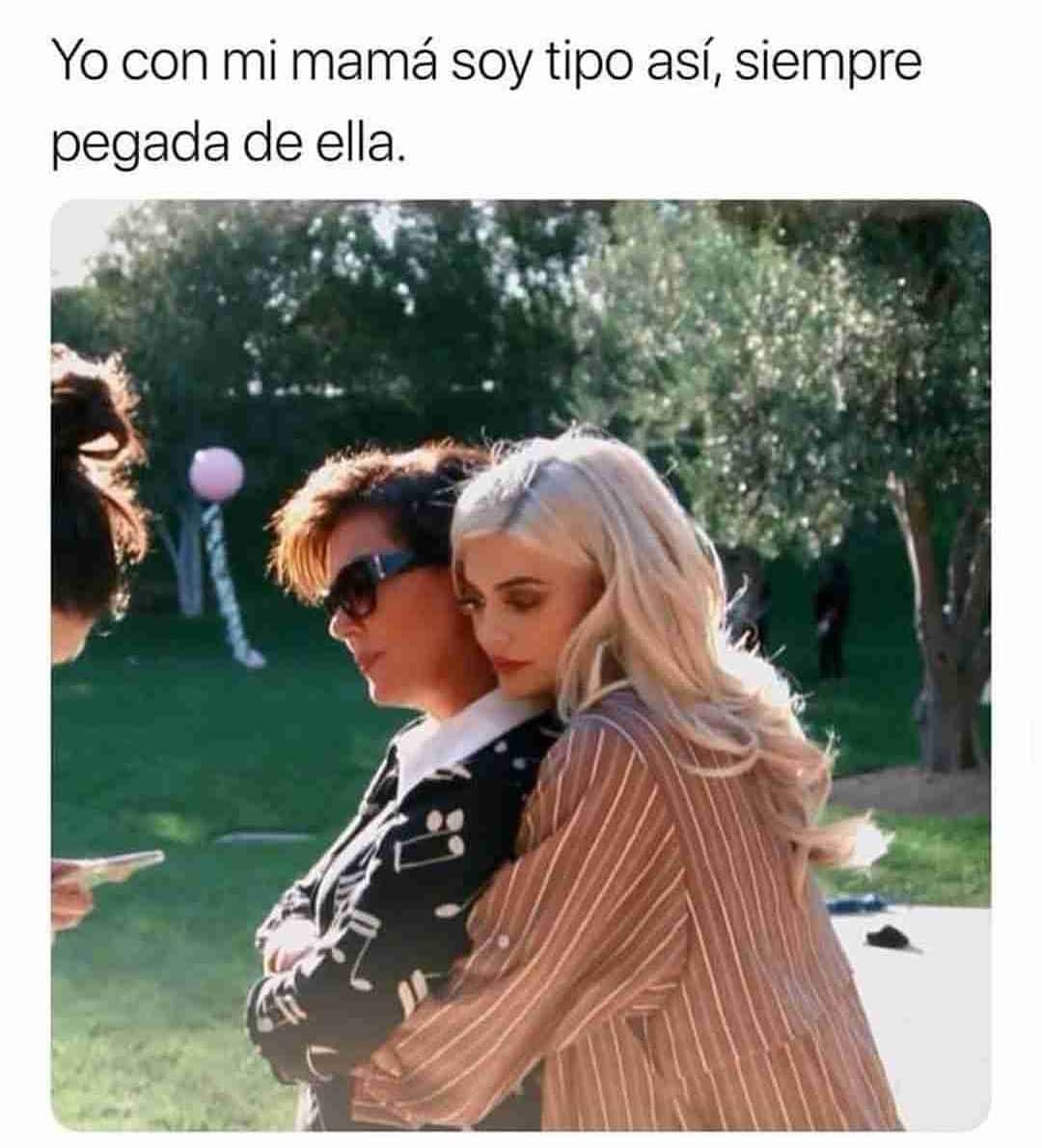 Yo con mi mamá soy tipo así, siempre pegada de ella.