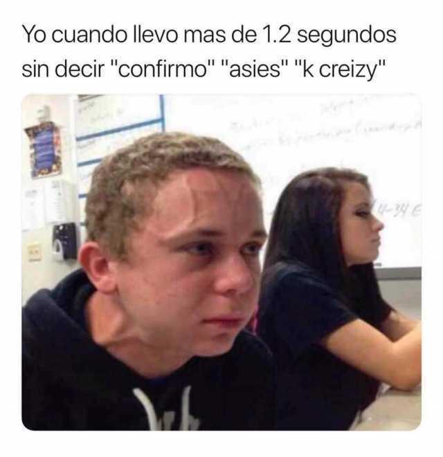 """Yo cuando llevo mas de 1.2 segundos sin decir """"confirmo"""", """"asies"""", """"k creizy""""."""