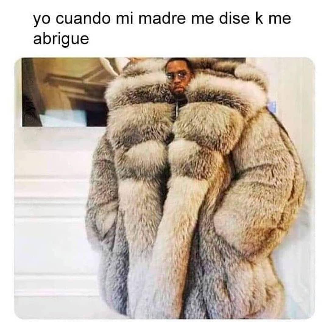 Yo cuando mi madre me dise k me abrigue.