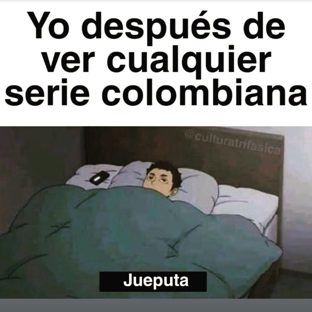 Yo después de ver cualquier serie colombiana. Jueputa.
