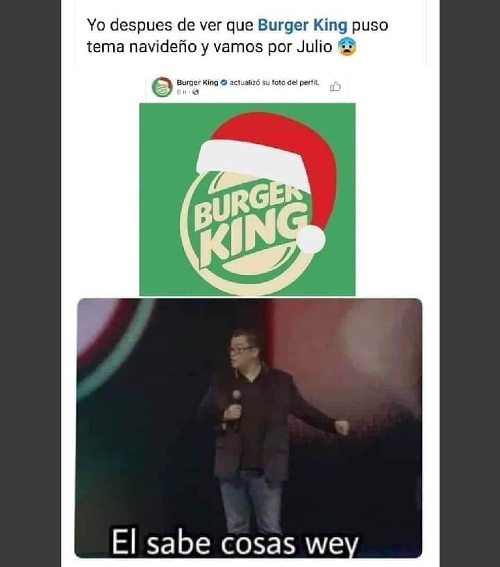 Yo después de ver que Burger King puso tema navideño y vamos por Julio.  Él sabe cosas wey.